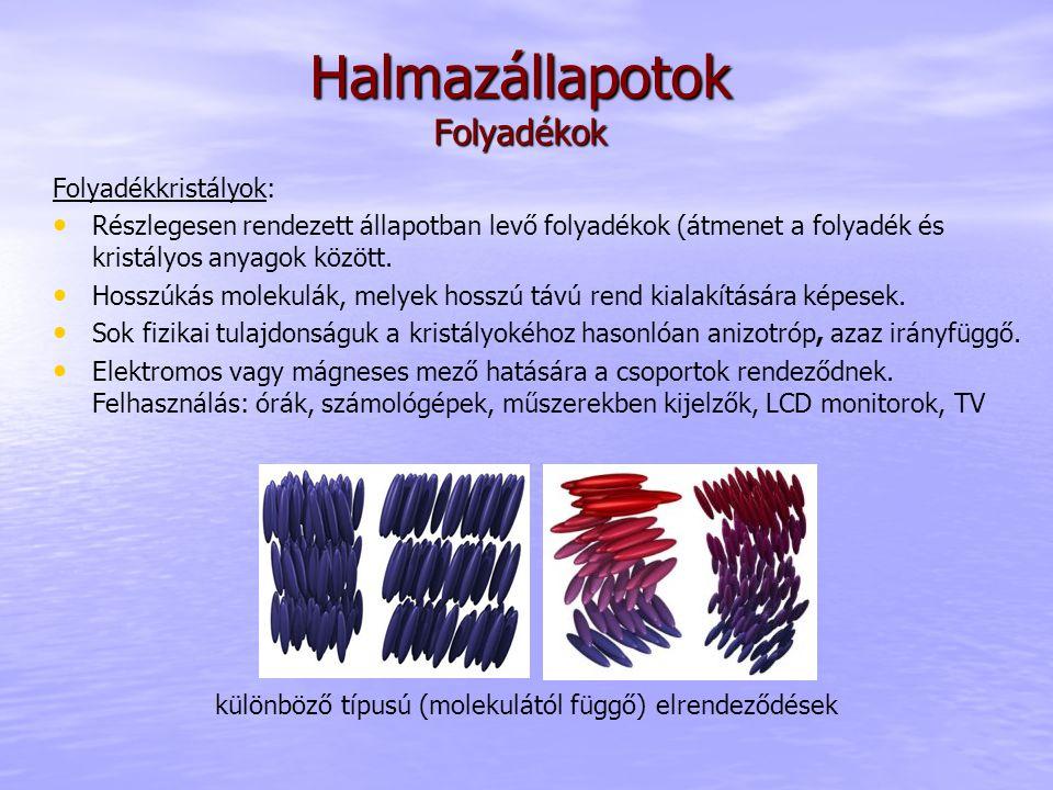 Halmazállapotok Folyadékok Folyadékkristályok: Részlegesen rendezett állapotban levő folyadékok (átmenet a folyadék és kristályos anyagok között. Hoss