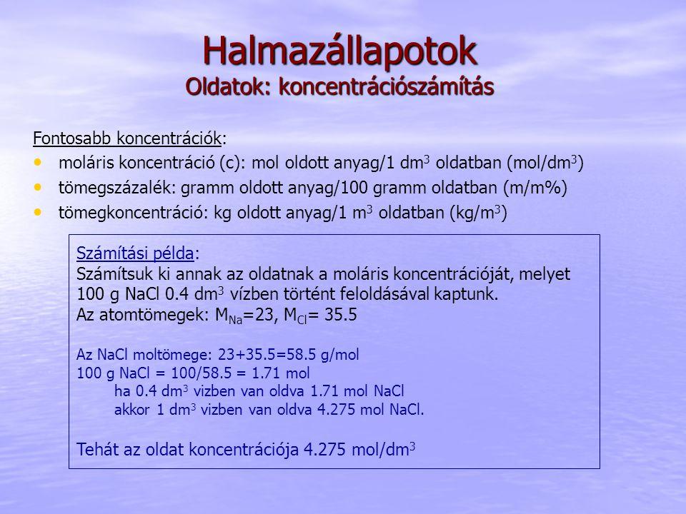 Halmazállapotok Oldatok: koncentrációszámítás Fontosabb koncentrációk: moláris koncentráció (c): mol oldott anyag/1 dm 3 oldatban (mol/dm 3 ) tömegszá