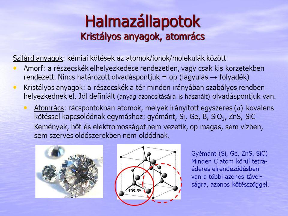 Halmazállapotok Kristályos anyagok, atomrács Szilárd anyagok: kémiai kötések az atomok/ionok/molekulák között Amorf: a részecskék elhelyezkedése rendezetlen, vagy csak kis körzetekben rendezett.