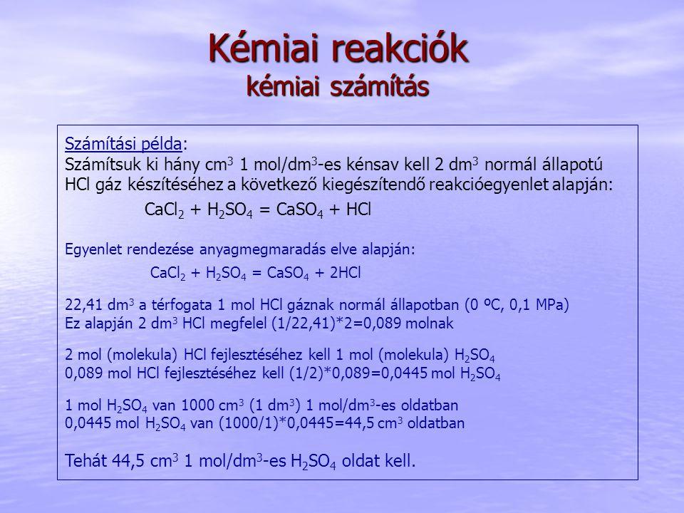 Kémiai reakciók kémiai számítás Számítási példa: Számítsuk ki hány cm 3 1 mol/dm 3 -es kénsav kell 2 dm 3 normál állapotú HCl gáz készítéséhez a következő kiegészítendő reakcióegyenlet alapján: CaCl 2 + H 2 SO 4 = CaSO 4 + HCl Egyenlet rendezése anyagmegmaradás elve alapján: CaCl 2 + H 2 SO 4 = CaSO 4 + 2HCl 22,41 dm 3 a térfogata 1 mol HCl gáznak normál állapotban (0 ºC, 0,1 MPa) Ez alapján 2 dm 3 HCl megfelel (1/22,41)*2=0,089 molnak 2 mol (molekula) HCl fejlesztéséhez kell 1 mol (molekula) H 2 SO 4 0,089 mol HCl fejlesztéséhez kell (1/2)*0,089=0,0445 mol H 2 SO 4 1 mol H 2 SO 4 van 1000 cm 3 (1 dm 3 ) 1 mol/dm 3 -es oldatban 0,0445 mol H 2 SO 4 van (1000/1)*0,0445=44,5 cm 3 oldatban Tehát 44,5 cm 3 1 mol/dm 3 -es H 2 SO 4 oldat kell.