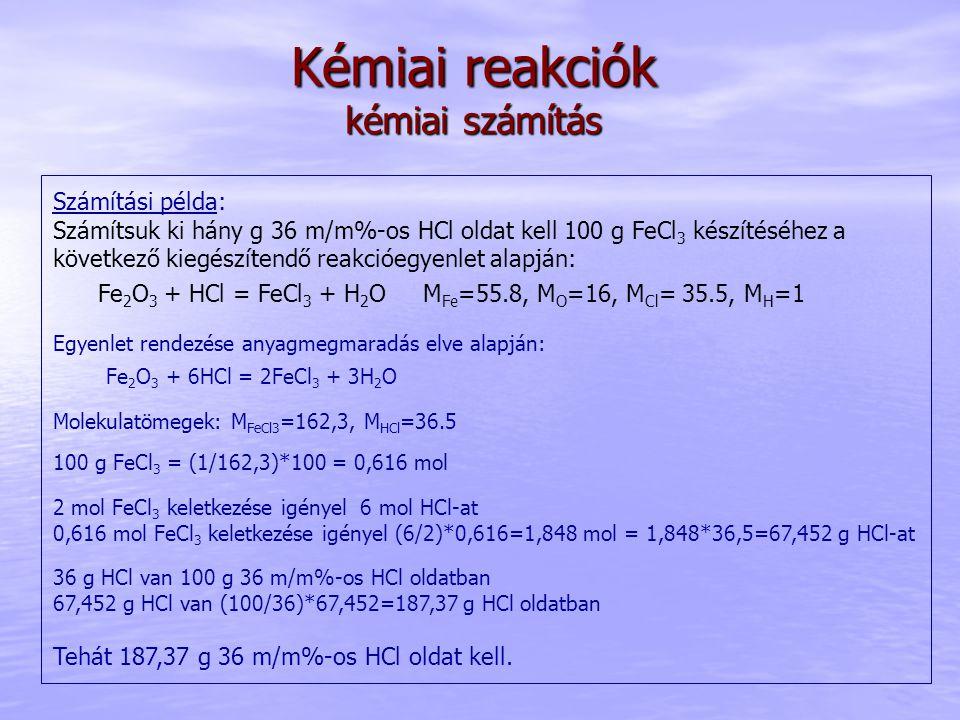Kémiai reakciók kémiai számítás Számítási példa: Számítsuk ki hány g 36 m/m%-os HCl oldat kell 100 g FeCl 3 készítéséhez a következő kiegészítendő reakcióegyenlet alapján: Fe 2 O 3 + HCl = FeCl 3 + H 2 O M Fe =55.8, M O =16, M Cl = 35.5, M H =1 Egyenlet rendezése anyagmegmaradás elve alapján: Fe 2 O 3 + 6HCl = 2FeCl 3 + 3H 2 O Molekulatömegek: M FeCl3 =162,3, M HCl =36.5 100 g FeCl 3 = (1/162,3)*100 = 0,616 mol 2 mol FeCl 3 keletkezése igényel 6 mol HCl-at 0,616 mol FeCl 3 keletkezése igényel (6/2)*0,616=1,848 mol = 1,848*36,5=67,452 g HCl-at 36 g HCl van 100 g 36 m/m%-os HCl oldatban 67,452 g HCl van (100/36)*67,452=187,37 g HCl oldatban Tehát 187,37 g 36 m/m%-os HCl oldat kell.