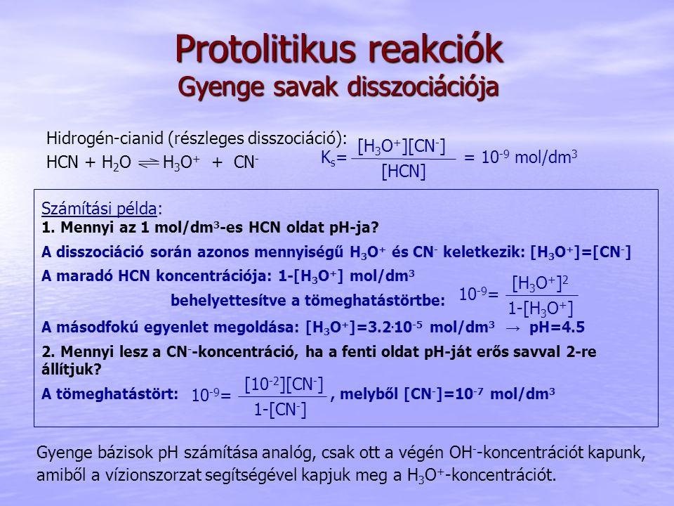 Protolitikus reakciók Gyenge savak disszociációja Hidrogén-cianid (részleges disszociáció): HCN + H 2 O H 3 O + + CN - [HCN] [H 3 O + ][CN - ] Ks=Ks== 10 -9 mol/dm 3 Számítási példa: 1.