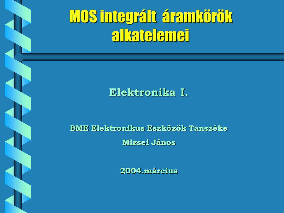 MOS integrált áramkörök alkatelemei Elektronika I. BME Elektronikus Eszközök Tanszéke Mizsei János 2004.március