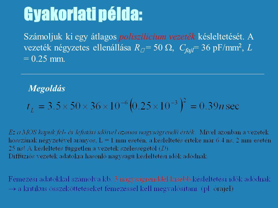 Gyakorlati példa: Számoljuk ki egy átlagos poliszilicium vezeték késleltetését. A vezeték négyzetes ellenállása R  = 50 , C fajl = 36 pF/mm 2, L = 0