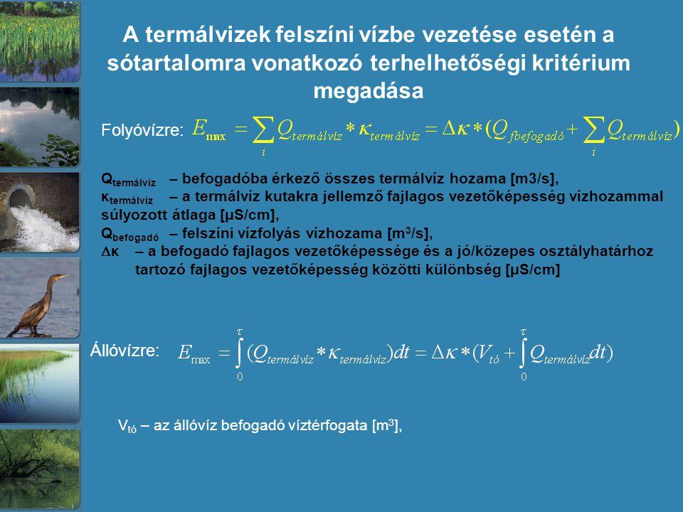 A termálvizek felszíni vízbe vezetése esetén a sótartalomra vonatkozó terhelhetőségi kritérium megadása Folyóvízre: Q termálvíz – befogadóba érkező összes termálvíz hozama [m3/s], κ termálvíz – a termálvíz kutakra jellemző fajlagos vezetőképesség vízhozammal súlyozott átlaga [μS/cm], Q befogadó – felszíni vízfolyás vízhozama [m 3 /s],  κ – a befogadó fajlagos vezetőképessége és a jó/közepes osztályhatárhoz tartozó fajlagos vezetőképesség közötti különbség [μS/cm] Állóvízre: V tó – az állóvíz befogadó víztérfogata [m 3 ],