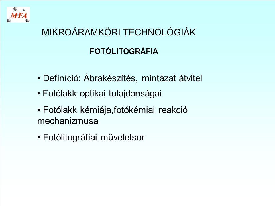 MIKROÁRAMKÖRI TECHNOLÓGIÁK FOTÓLITOGRÁFIA Definíció: Ábrakészítés, mintázat átvitel Fotólakk optikai tulajdonságai Fotólakk kémiája,fotókémiai reakció mechanizmusa Fotólitográfiai műveletsor