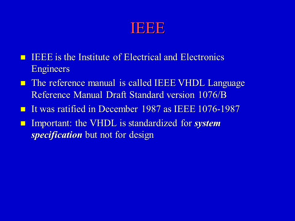 IEEE n IEEE is the Institute of Electrical and Electronics Engineers n The reference manual is called IEEE VHDL Language Reference Manual Draft Standa