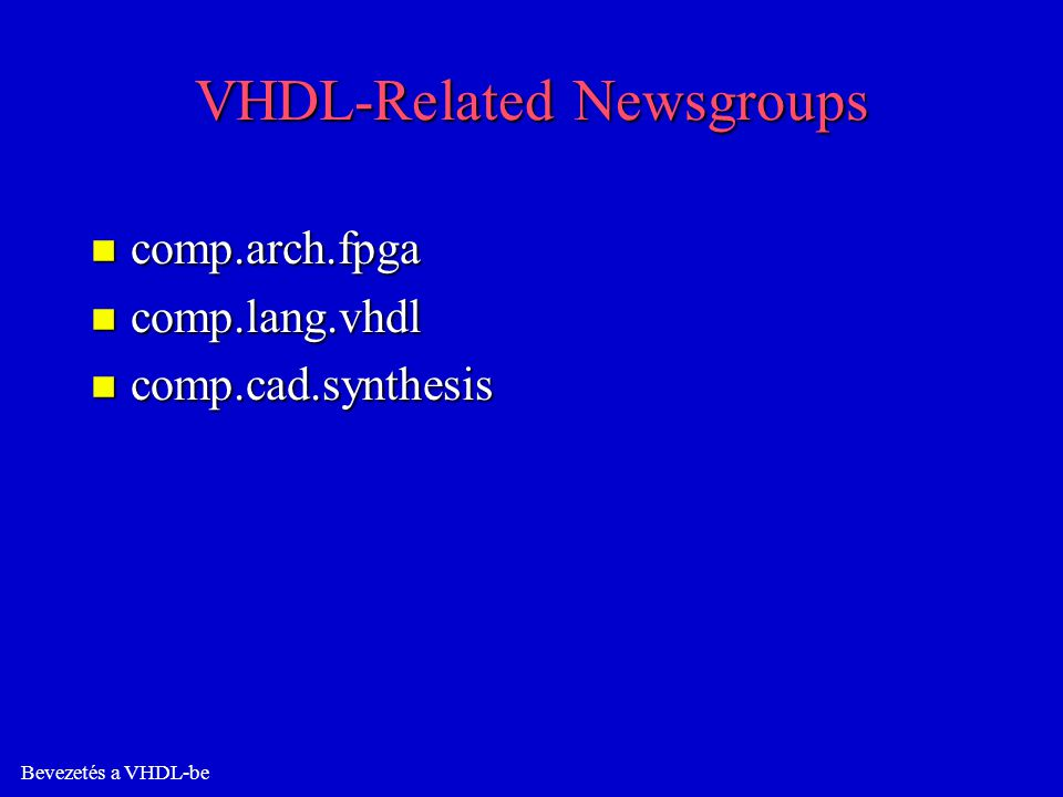 Bevezetés a VHDL-be VHDL-Related Newsgroups n comp.arch.fpga n comp.lang.vhdl n comp.cad.synthesis