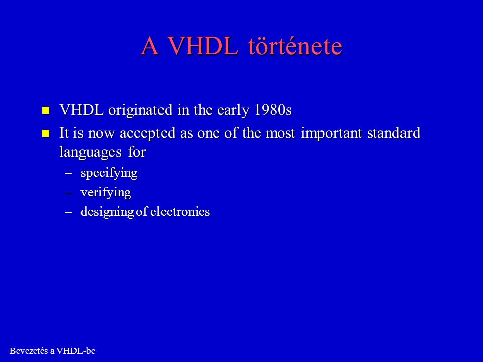 Technológia-függetlenség n The design of VHDL components can be technology- independent or more-or-less technology independent for a technical family n The components can be stored in a library for reuse in several different designs n VHDL models of commercial IC standard components can now be bought, which is a great advantage when it comes to verifying entire circuit boards