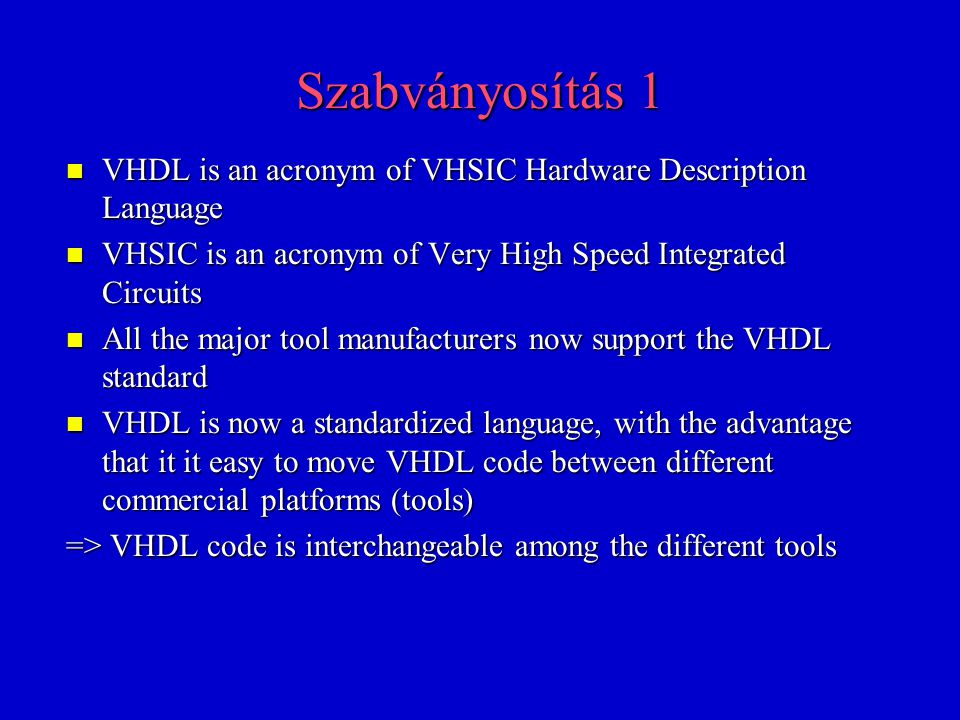 Szabványosítás 2 n It was the American Department of Defense which initiated the development of VHDL in the early 1980s because the US military needed a standardized method of describing electronic systems n VHDL was standardized in 1987 by the IEEE – –IEEE Std-1076-1987 n n ANSI Standard in 1988 n n Added Support for RTL Design – –VITAL: VHDL Initiative Towards ASIC Library n n Revised version in 1993 – –IEEE Std-1076-1993