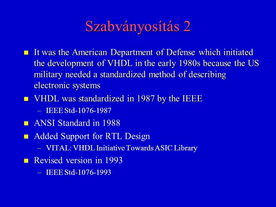 Szabványosítás 3 n 1995: –numeric_std/bit: IEEE-1076.3 –VITAL: IEEE-1076.4 n 1999: IEEE-1076.1 (VHDL-AMS ) n 2000: –IEEE-1076-2000 –IEEE-1076.1-2000 (VITAL-2000, SDF 4.0) n n Added mixed-signal support to VHDL in 2001 -> – –VHDL-AMS » »IEEE Std-1076.1-2001 n 2002: IEEE-1076-2002