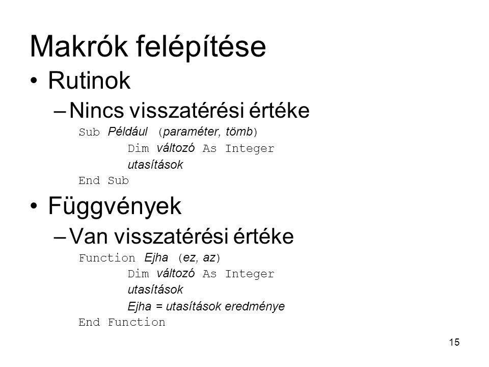 15 Makrók felépítése Rutinok –Nincs visszatérési értéke Sub Például ( paraméter, tömb ) Dim változó As Integer utasítások End Sub Függvények –Van viss