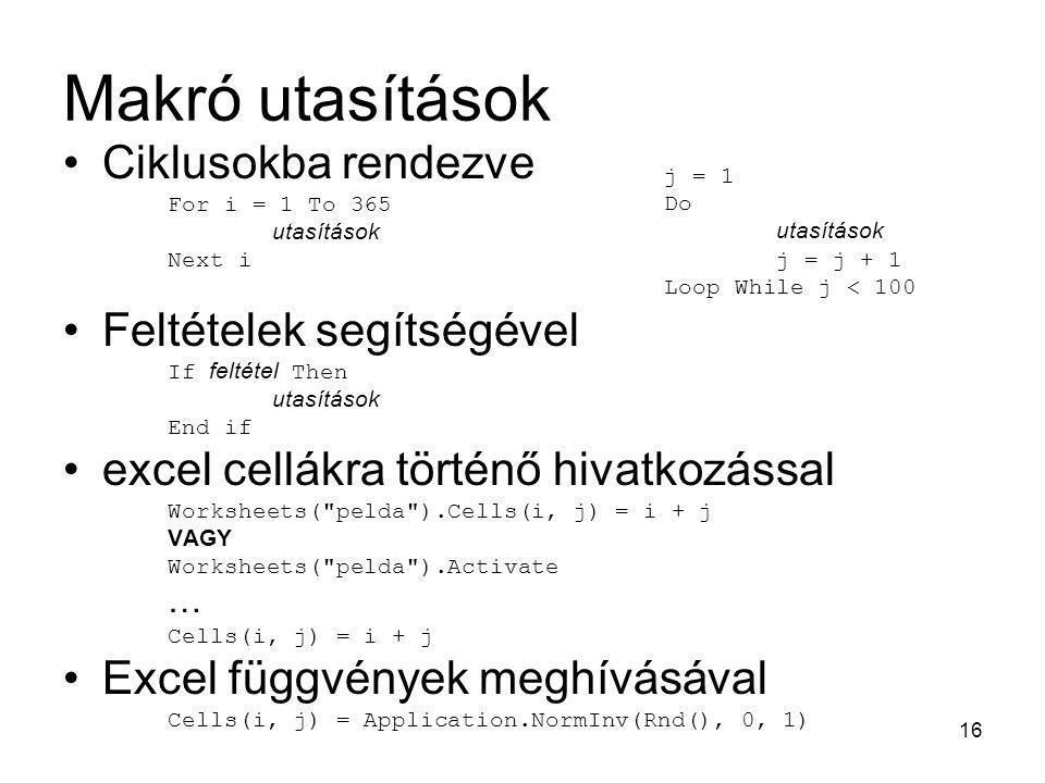 16 Makró utasítások Ciklusokba rendezve For i = 1 To 365 utasítások Next i Feltételek segítségével If feltétel Then utasítások End if excel cellákra t