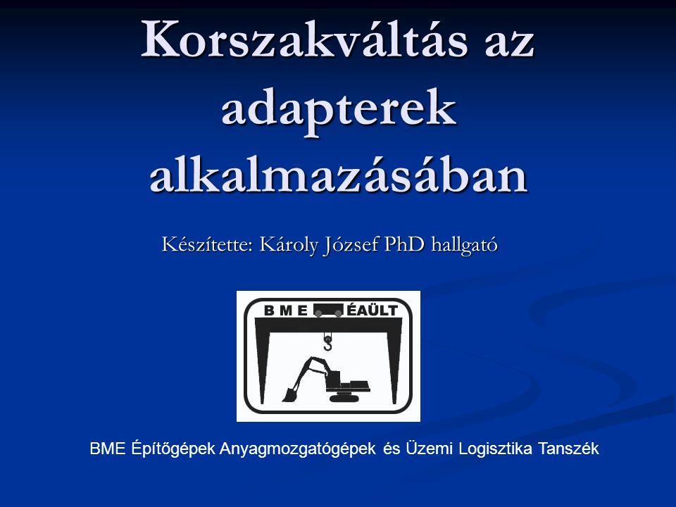 Korszakváltás az adapterek alkalmazásában Készítette: Károly József PhD hallgató BME Építőgépek Anyagmozgatógépek és Üzemi Logisztika Tanszék