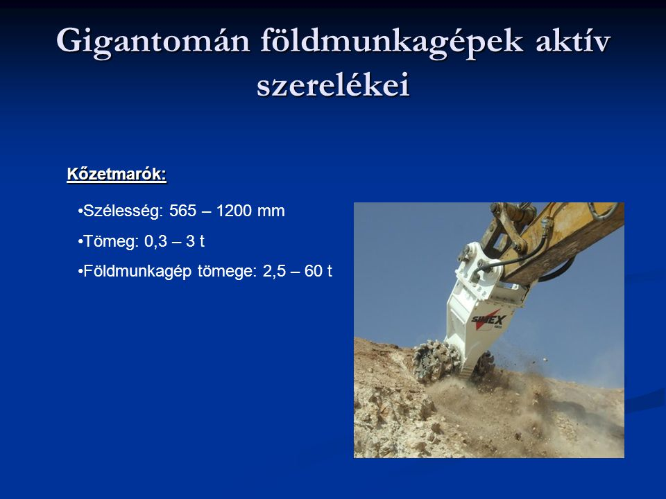 Gigantomán földmunkagépek aktív szerelékei Kőzetmarók: Szélesség: 565 – 1200 mm Tömeg: 0,3 – 3 t Földmunkagép tömege: 2,5 – 60 t