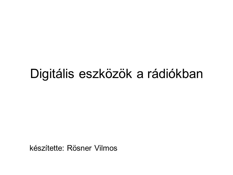 Digitális eszközök a rádiókban készítette: Rösner Vilmos