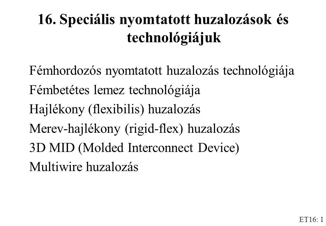 ET16: 1 16.Speciális nyomtatott huzalozások és technológiájuk Fémhordozós nyomtatott huzalozás technológiája Fémbetétes lemez technológiája Hajlékony (flexibilis) huzalozás Merev-hajlékony (rigid-flex) huzalozás 3D MID (Molded Interconnect Device) Multiwire huzalozás