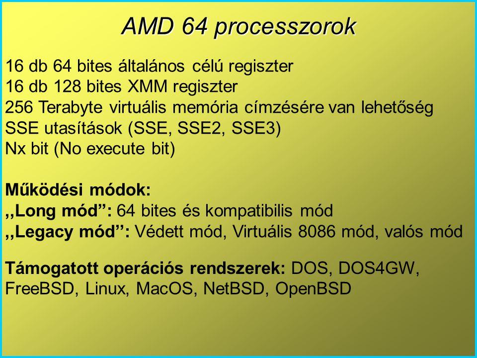 AMD 64 processzorok 16 db 64 bites általános célú regiszter 16 db 128 bites XMM regiszter 256 Terabyte virtuális memória címzésére van lehetőség SSE utasítások (SSE, SSE2, SSE3) Nx bit (No execute bit) Működési módok:,,Long mód : 64 bites és kompatibilis mód,,Legacy mód'': Védett mód, Virtuális 8086 mód, valós mód Támogatott operációs rendszerek: DOS, DOS4GW, FreeBSD, Linux, MacOS, NetBSD, OpenBSD