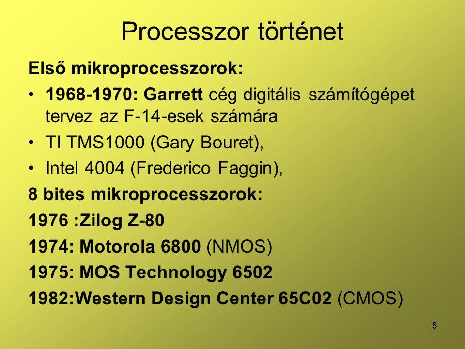 5 Processzor történet Első mikroprocesszorok: 1968-1970: Garrett cég digitális számítógépet tervez az F-14-esek számára TI TMS1000 (Gary Bouret), Intel 4004 (Frederico Faggin), 8 bites mikroprocesszorok: 1976 :Zilog Z-80 1974: Motorola 6800 (NMOS) 1975: MOS Technology 6502 1982:Western Design Center 65C02 (CMOS)