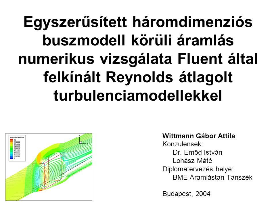 Egyszerűsített háromdimenziós buszmodell körüli áramlás numerikus vizsgálata Fluent által felkínált Reynolds átlagolt turbulenciamodellekkel Wittmann Gábor Attila Konzulensek: Dr.