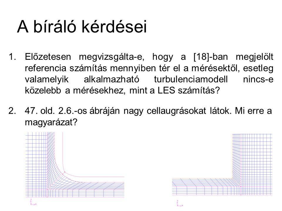 A bíráló kérdései 1.Előzetesen megvizsgálta-e, hogy a [18]-ban megjelölt referencia számítás mennyiben tér el a mérésektől, esetleg valamelyik alkalmazható turbulenciamodell nincs-e közelebb a mérésekhez, mint a LES számítás.
