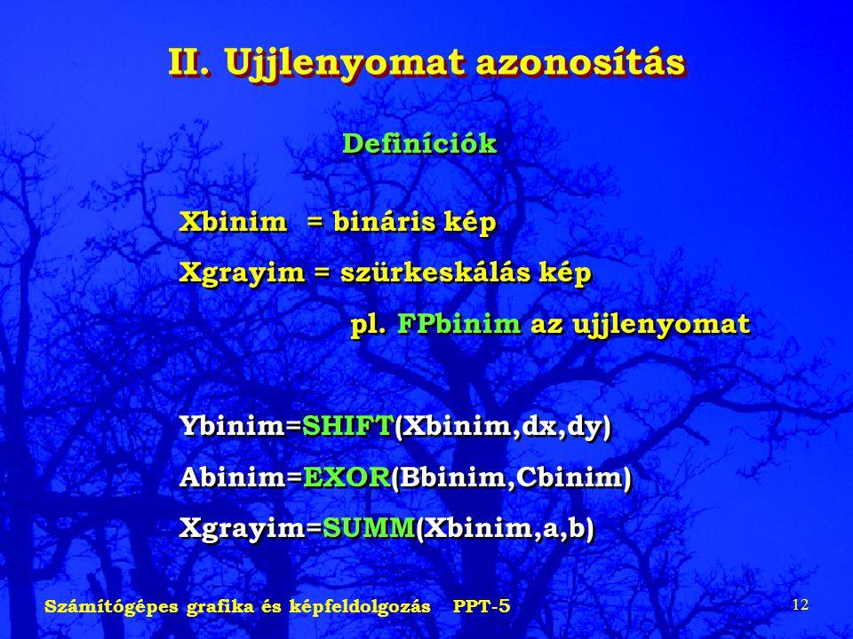 Számítógépes grafika és képfeldolgozás PPT-5 12 II. Ujjlenyomat azonosítás Definíciók Xbinim = bináris kép Xgrayim = szürkeskálás kép pl. FPbinim az u