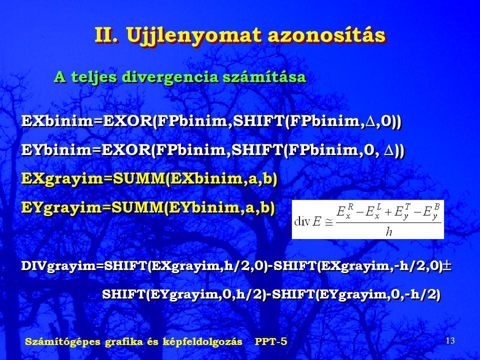 Számítógépes grafika és képfeldolgozás PPT-5 13 II. Ujjlenyomat azonosítás A teljes divergencia számítása EXbinim=EXOR(FPbinim,SHIFT(FPbinim, ,0)) EY