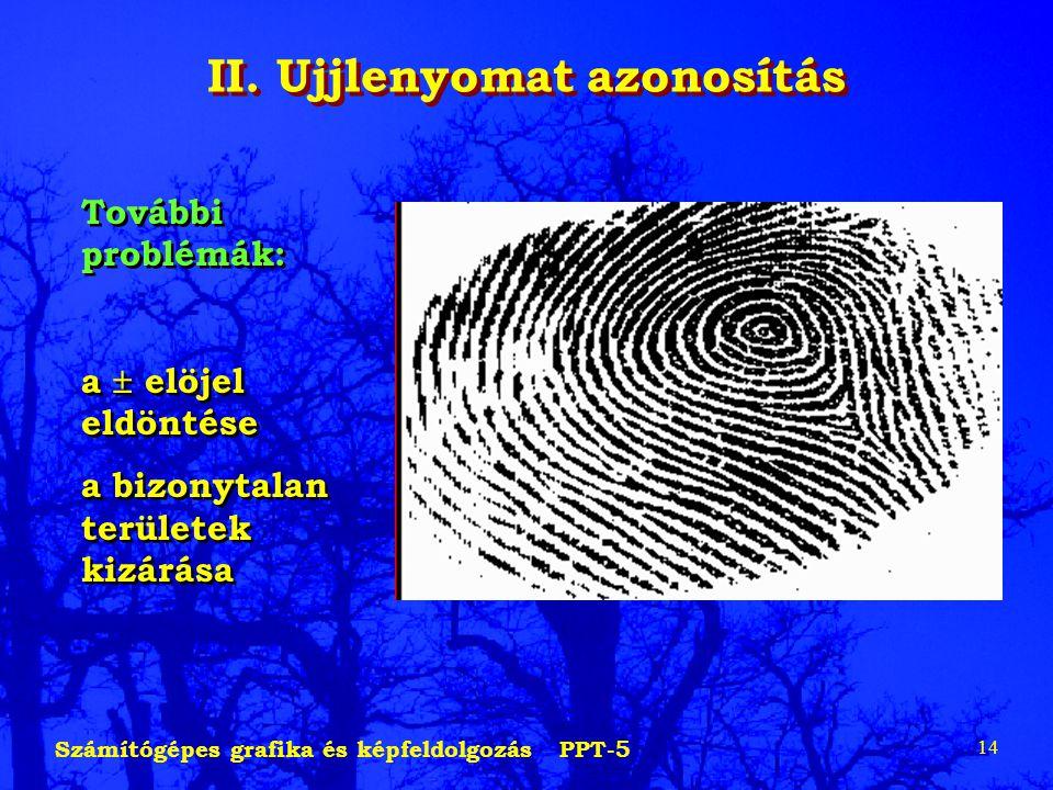 Számítógépes grafika és képfeldolgozás PPT-5 14 II. Ujjlenyomat azonosítás További problémák: a  elöjel eldöntése a bizonytalan területek kizárása To