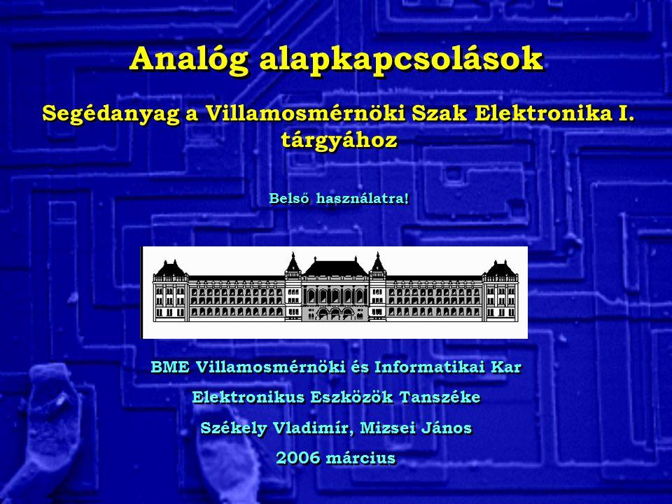 Analóg alapkapcsolások BME Villamosmérnöki és Informatikai Kar Elektronikus Eszközök Tanszéke Székely Vladimír, Mizsei János 2006 március BME Villamos