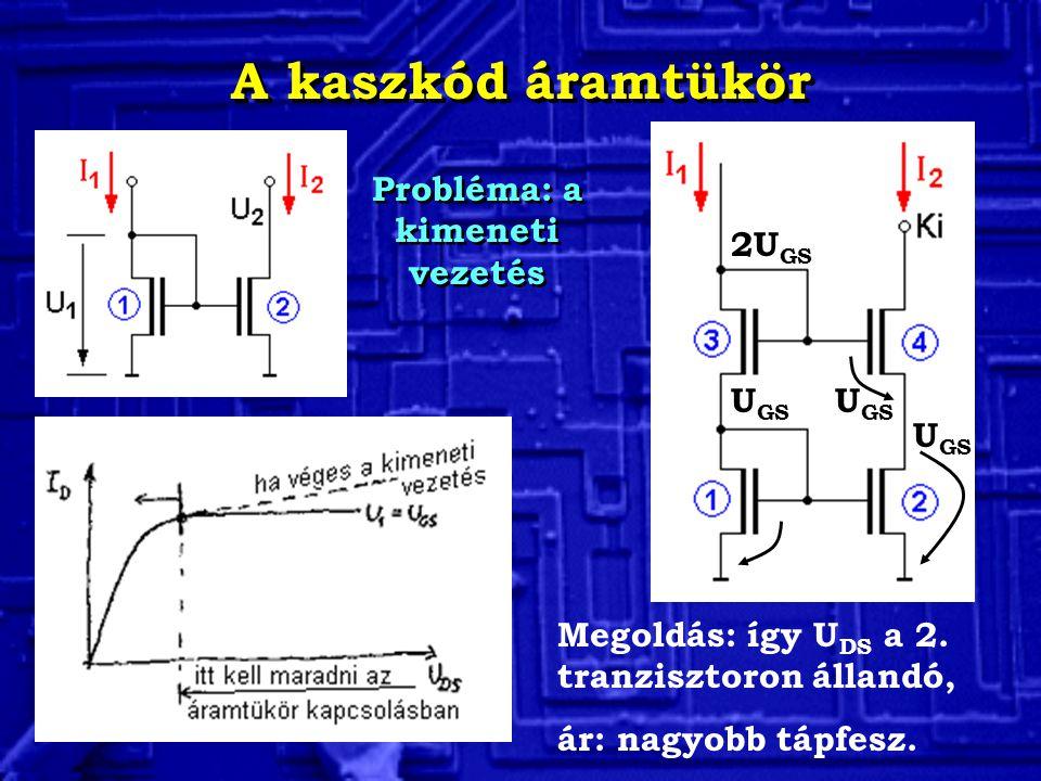 A kaszkód áramtükör Probléma: a kimeneti vezetés Megoldás: így U DS a 2. tranzisztoron állandó, ár: nagyobb tápfesz. U GS 2U GS U GS