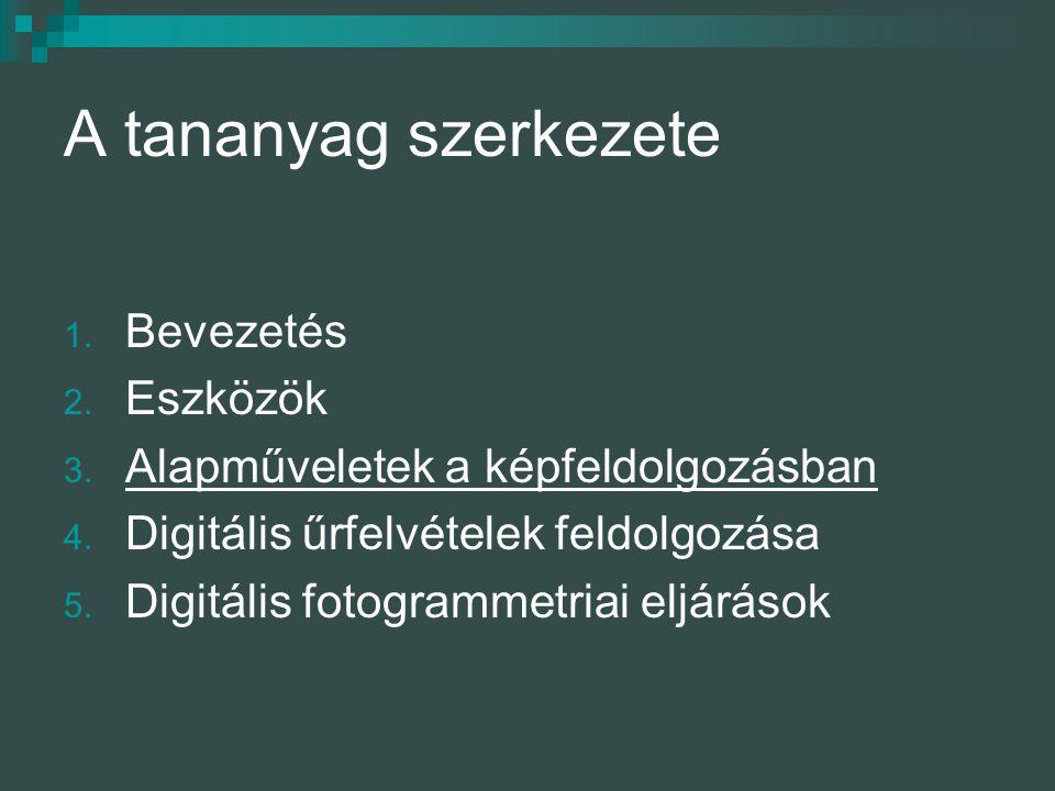 A tananyag szerkezete 1. Bevezetés 2. Eszközök 3. Alapműveletek a képfeldolgozásban 4. Digitális űrfelvételek feldolgozása 5. Digitális fotogrammetria