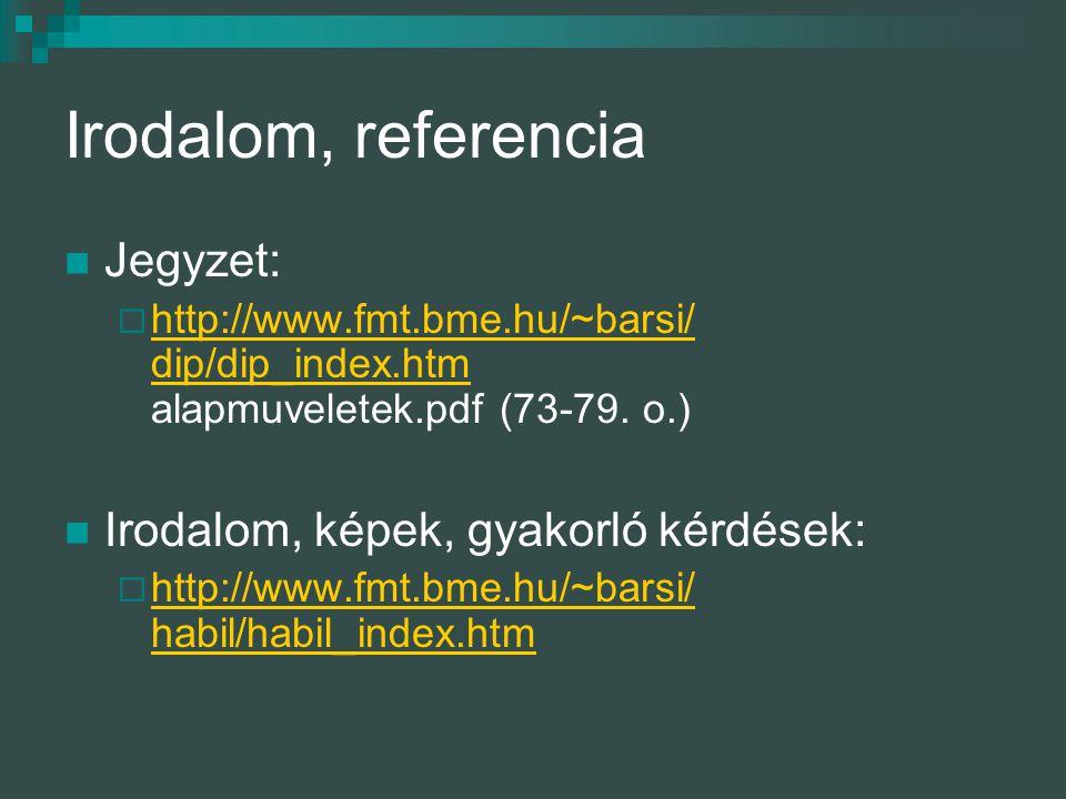 Irodalom, referencia Jegyzet:  http://www.fmt.bme.hu/~barsi/ dip/dip_index.htm alapmuveletek.pdf (73-79. o.) Irodalom, képek, gyakorló kérdések:  ht