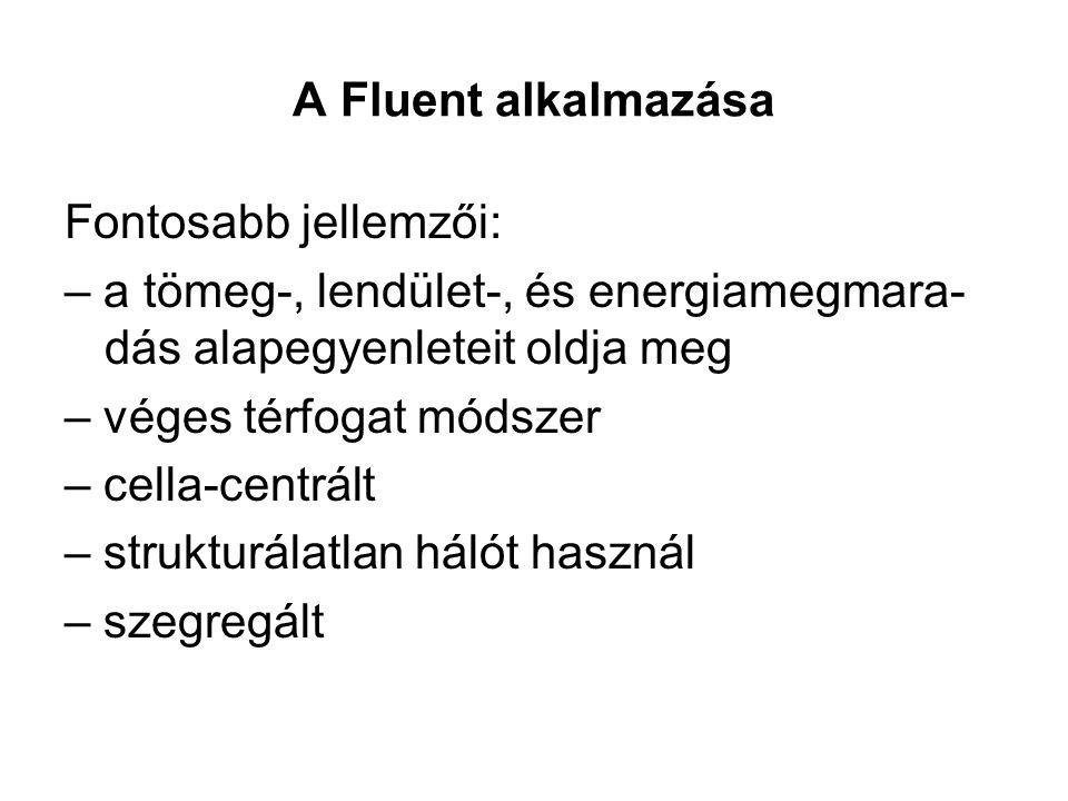 A Fluent alkalmazása Fontosabb jellemzői: – a tömeg-, lendület-, és energiamegmara- dás alapegyenleteit oldja meg – véges térfogat módszer – cella-centrált – strukturálatlan hálót használ – szegregált