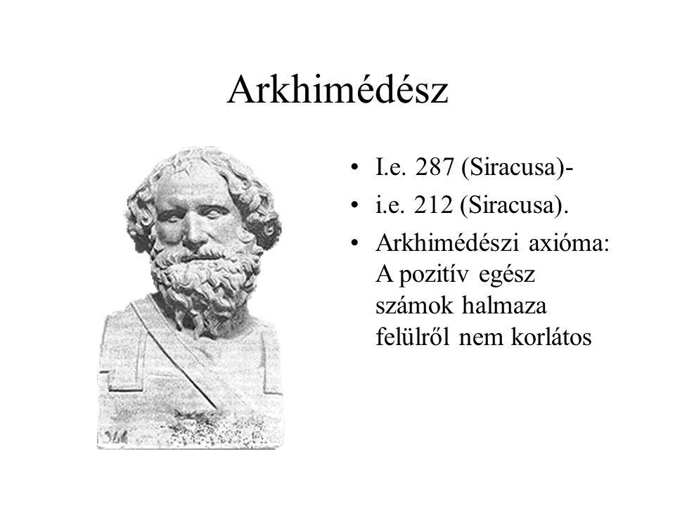 Arkhimédész I.e. 287 (Siracusa)- i.e. 212 (Siracusa). Arkhimédészi axióma: A pozitív egész számok halmaza felülről nem korlátos