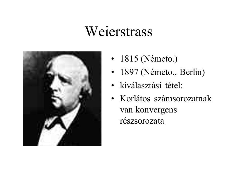 Weierstrass 1815 (Németo.) 1897 (Németo., Berlin) kiválasztási tétel: Korlátos számsorozatnak van konvergens részsorozata