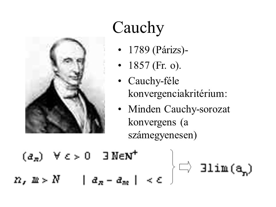 Cauchy 1789 (Párizs)- 1857 (Fr. o). Cauchy-féle konvergenciakritérium: Minden Cauchy-sorozat konvergens (a számegyenesen)