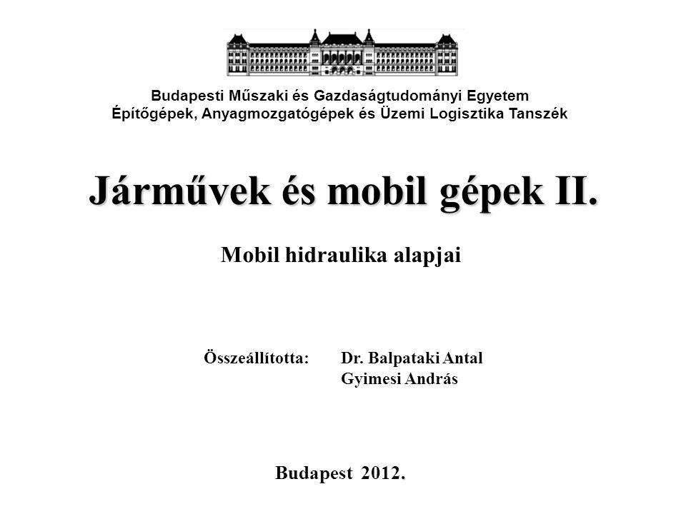 Járművek és mobil gépek II. Mobil hidraulika alapjai Budapesti Műszaki és Gazdaságtudományi Egyetem Építőgépek, Anyagmozgatógépek és Üzemi Logisztika