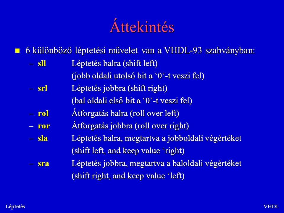 LéptetésVHDL Példa Architecture behv of ex is begin a <= 01101 ; a <= 01101 ; q1 <= a sll 1;-- q1 = 11010 q1 <= a sll 1;-- q1 = 11010 q2 <= a srl 3;-- q2 = 00001 q2 <= a srl 3;-- q2 = 00001 q3 <= a rol 2;-- q3 = 10101 q3 <= a rol 2;-- q3 = 10101 q4 <= a ror 1;-- q4 = 10110 q4 <= a ror 1;-- q4 = 10110 q5 <= a sla 2;-- q5 = 10111 q5 <= a sla 2;-- q5 = 10111 q6 <= a sra 1;-- q6 = 00110 q6 <= a sra 1;-- q6 = 00110 end;