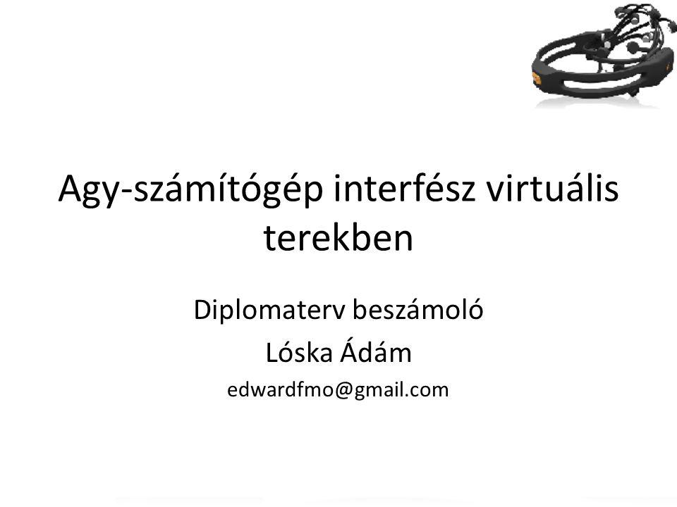 Agy-számítógép interfész virtuális terekben Diplomaterv beszámoló Lóska Ádám edwardfmo@gmail.com