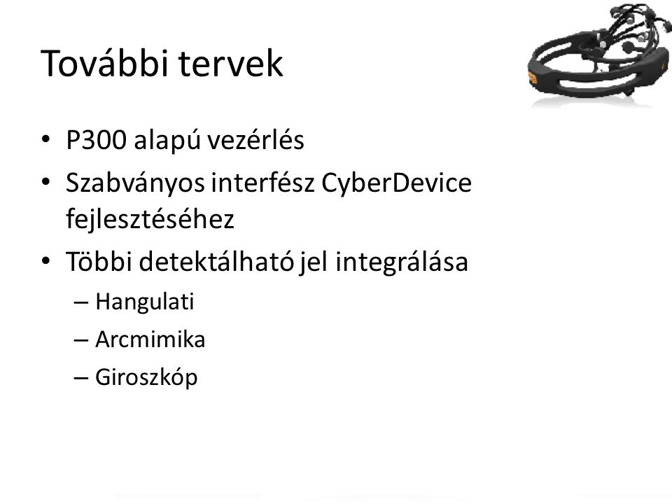 További tervek P300 alapú vezérlés Szabványos interfész CyberDevice fejlesztéséhez Többi detektálható jel integrálása – Hangulati – Arcmimika – Girosz