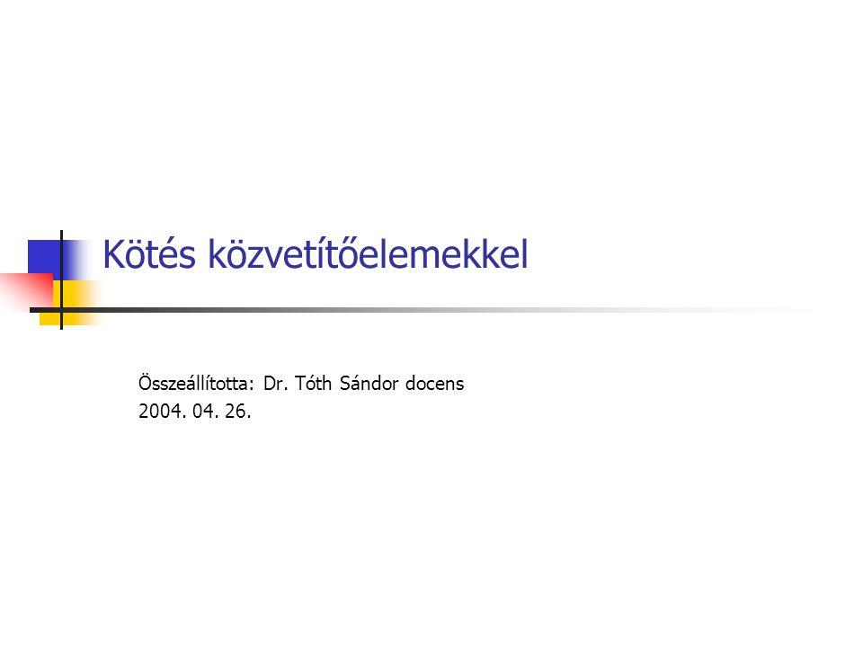 Kötés közvetítőelemekkel Összeállította: Dr. Tóth Sándor docens 2004. 04. 26.