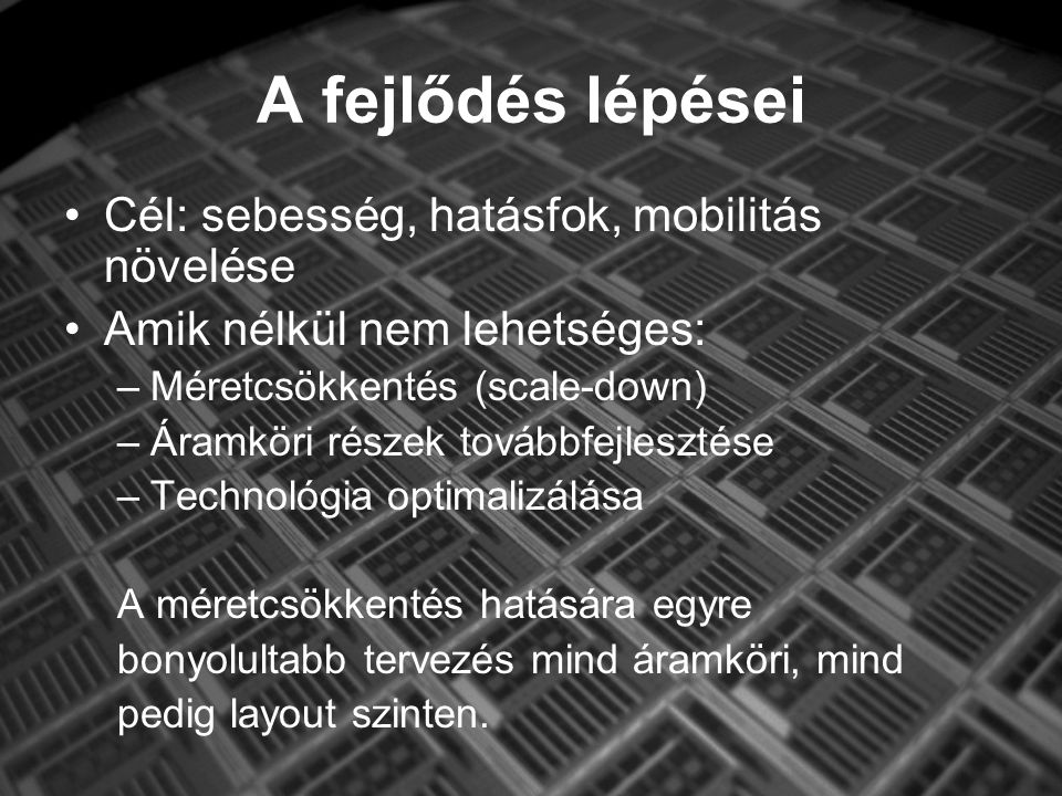 A fejlődés lépései Cél: sebesség, hatásfok, mobilitás növelése Amik nélkül nem lehetséges: –Méretcsökkentés (scale-down) –Áramköri részek továbbfejlesztése –Technológia optimalizálása A méretcsökkentés hatására egyre bonyolultabb tervezés mind áramköri, mind pedig layout szinten.
