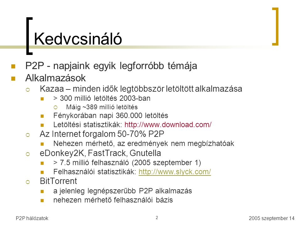 P2P hálózatok 2 Kedvcsináló P2P - napjaink egyik legforróbb témája Alkalmazások  Kazaa – minden idők legtöbbször letöltött alkalmazása > 300 millió letöltés 2003-ban  Máig ~389 millió letöltés Fénykorában napi 360.000 letöltés Letöltési statisztikák: http://www.download.com/  Az Internet forgalom 50-70% P2P Nehezen mérhető, az eredmények nem megbízhatóak  eDonkey2K, FastTrack, Gnutella > 7.5 millió felhasználó (2005 szeptember 1) Felhasználói statisztikák: http://www.slyck.com/http://www.slyck.com/  BitTorrent a jelenleg legnépszerűbb P2P alkalmazás nehezen mérhető felhasználói bázis