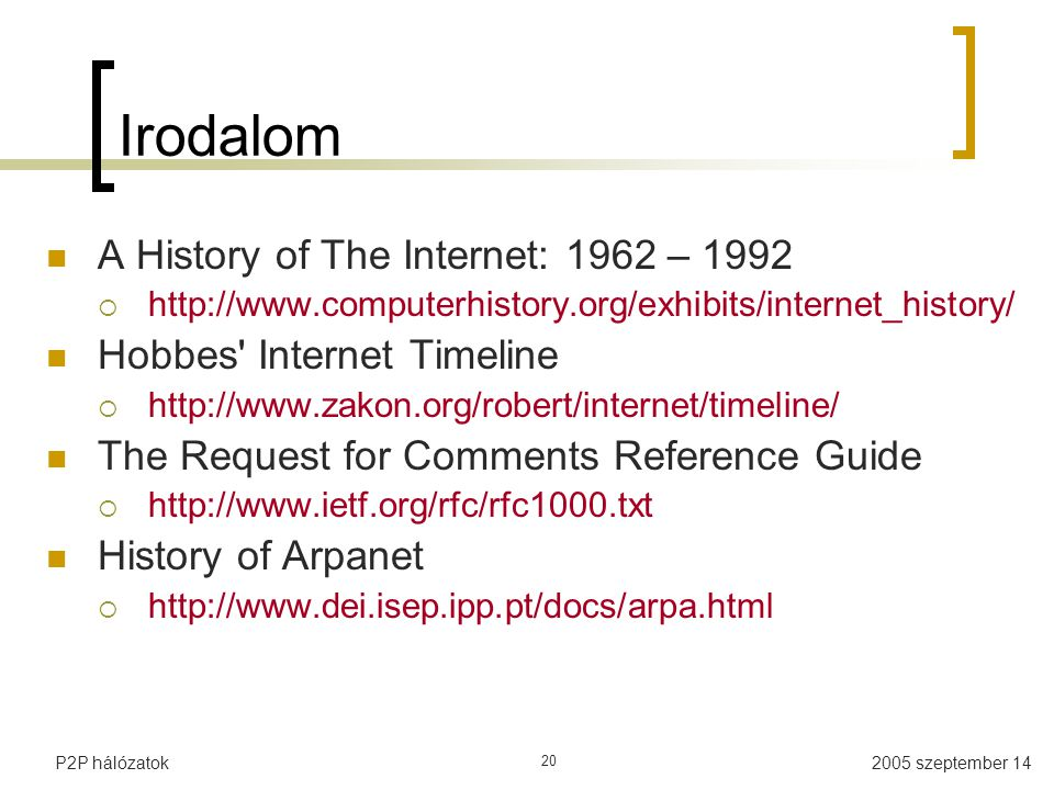 2005 szeptember 14P2P hálózatok 20 Irodalom A History of The Internet: 1962 – 1992  http://www.computerhistory.org/exhibits/internet_history/ Hobbes Internet Timeline  http://www.zakon.org/robert/internet/timeline/ The Request for Comments Reference Guide  http://www.ietf.org/rfc/rfc1000.txt History of Arpanet  http://www.dei.isep.ipp.pt/docs/arpa.html
