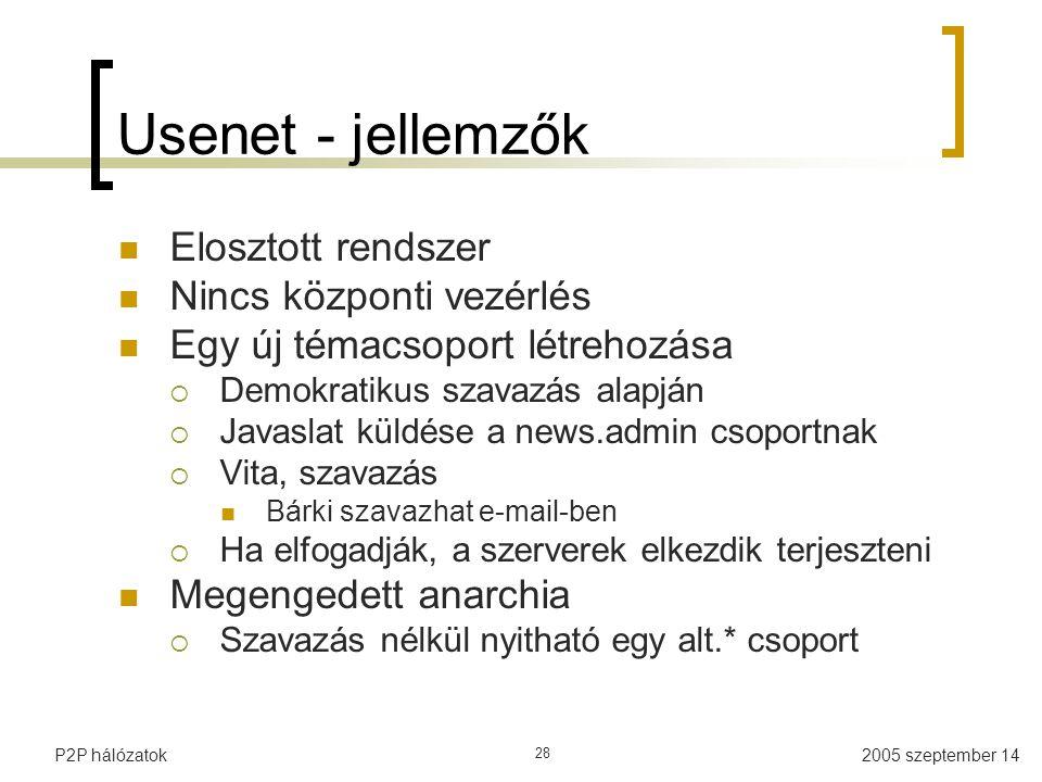 2005 szeptember 14P2P hálózatok 28 Usenet - jellemzők Elosztott rendszer Nincs központi vezérlés Egy új témacsoport létrehozása  Demokratikus szavazás alapján  Javaslat küldése a news.admin csoportnak  Vita, szavazás Bárki szavazhat e-mail-ben  Ha elfogadják, a szerverek elkezdik terjeszteni Megengedett anarchia  Szavazás nélkül nyitható egy alt.* csoport