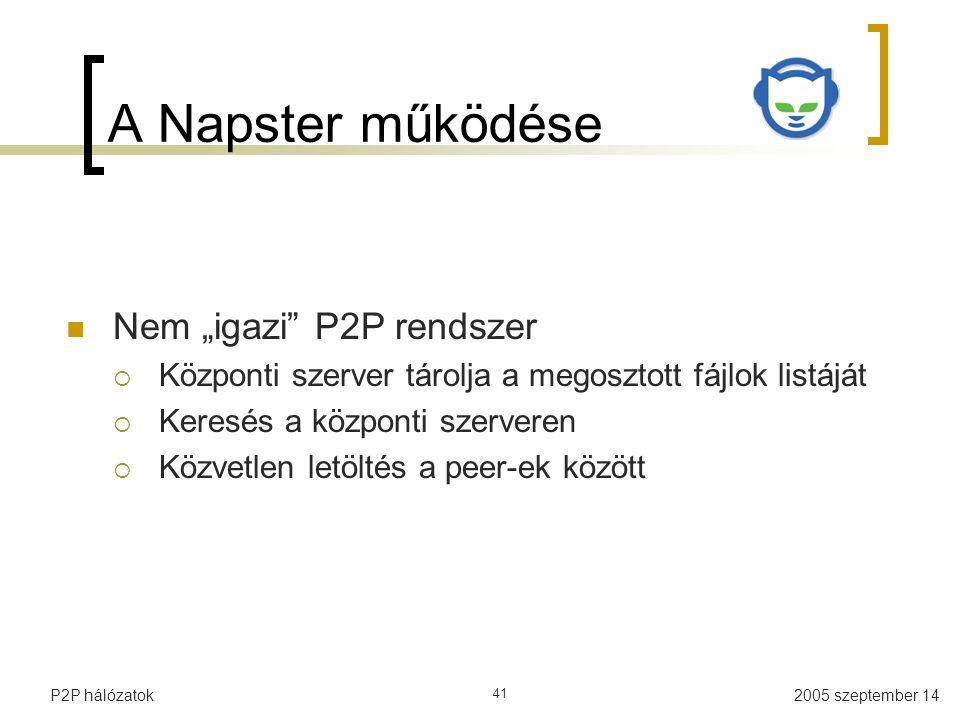 """2005 szeptember 14P2P hálózatok 41 A Napster működése Nem """"igazi P2P rendszer  Központi szerver tárolja a megosztott fájlok listáját  Keresés a központi szerveren  Közvetlen letöltés a peer-ek között"""