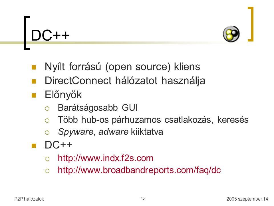 2005 szeptember 14P2P hálózatok 45 DC++ Nyílt forrású (open source) kliens DirectConnect hálózatot használja Előnyök  Barátságosabb GUI  Több hub-os párhuzamos csatlakozás, keresés  Spyware, adware kiiktatva DC++  http://www.indx.f2s.com  http://www.broadbandreports.com/faq/dc