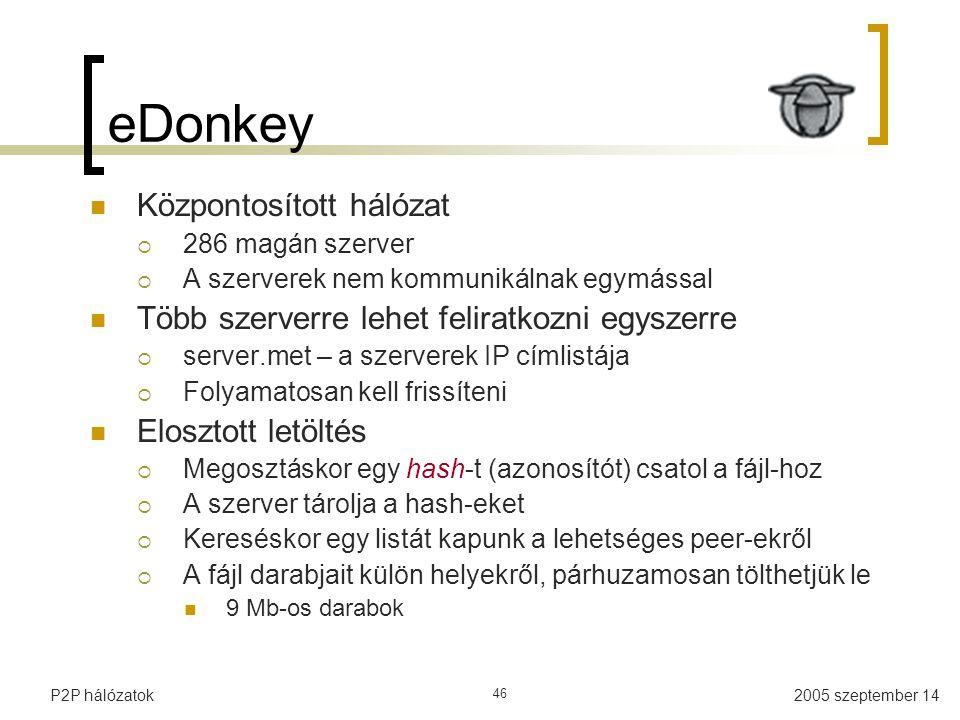 2005 szeptember 14P2P hálózatok 46 eDonkey Központosított hálózat  286 magán szerver  A szerverek nem kommunikálnak egymással Több szerverre lehet f