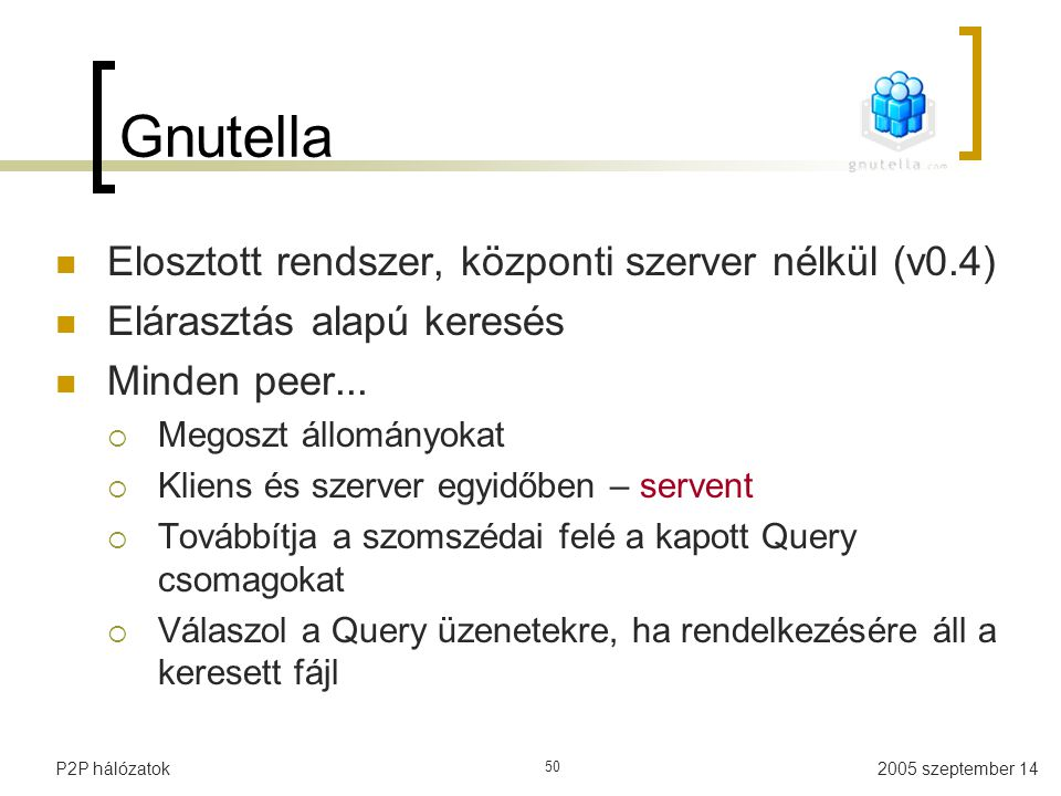 2005 szeptember 14P2P hálózatok 50 Gnutella Elosztott rendszer, központi szerver nélkül (v0.4) Elárasztás alapú keresés Minden peer...
