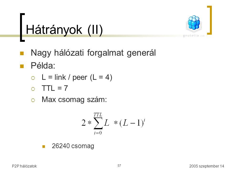 2005 szeptember 14P2P hálózatok 57 Hátrányok (II) Nagy hálózati forgalmat generál Példa:  L = link / peer (L = 4)  TTL = 7  Max csomag szám: 26240
